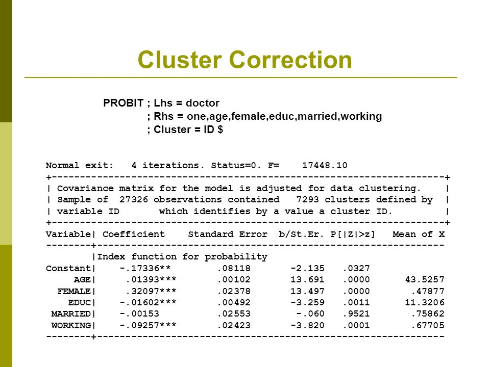 Cluster Correction PROBIT ; Lhs = doctor ; Rhs = one,age,female,educ,married,working ; Cluster = ID $ Normal exit: 4 iterations.