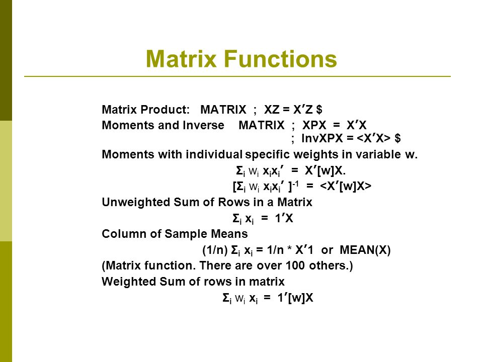 Matrix Functions Matrix Product: MATRIX ; XZ = X ' Z $ Moments and Inverse MATRIX ; XPX = X ' X ; InvXPX = $ Moments with individual specific weights in variable w.