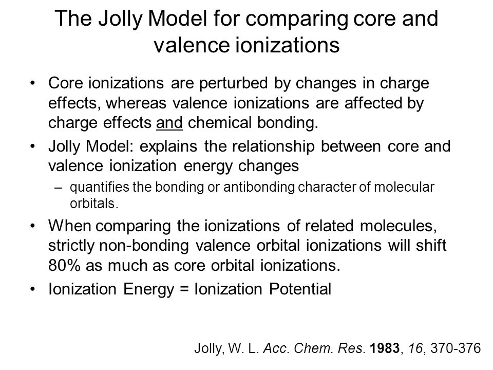 The Jolly Model for comparing core and valence ionizations Core ionizations are perturbed by changes in charge effects, whereas valence ionizations are affected by charge effects and chemical bonding.