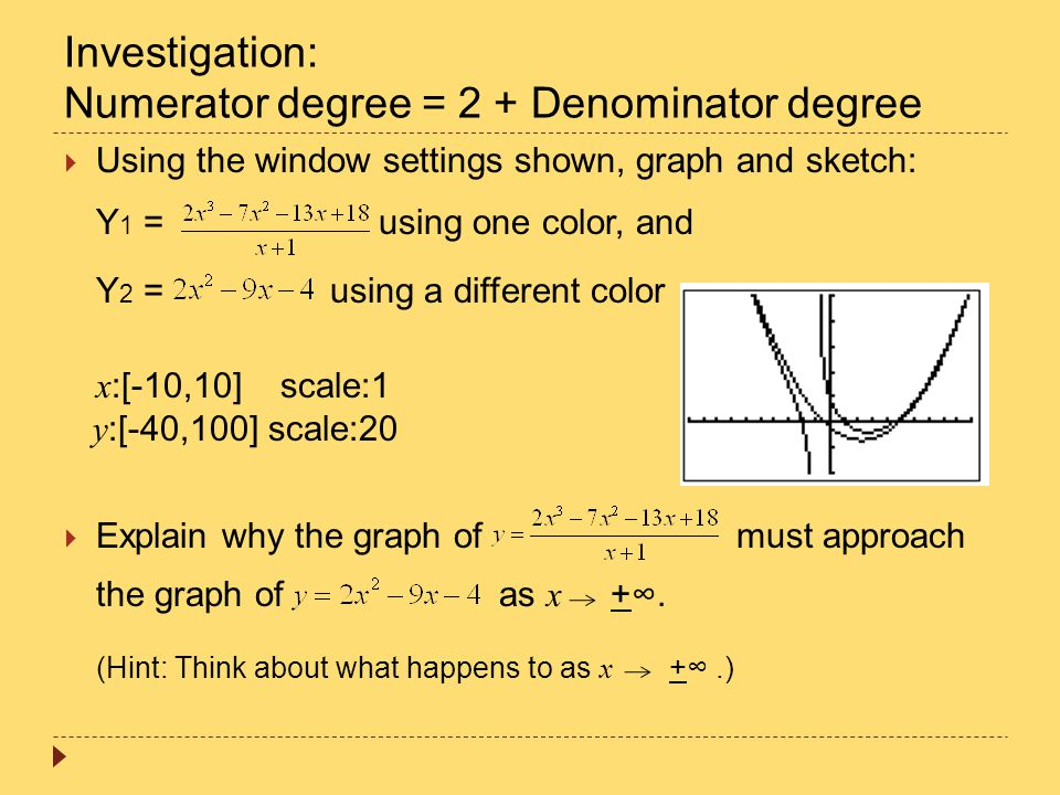 Investigation: Numerator degree = 2 + Denominator degree  Using the window settings shown, graph and sketch: Y 1 = using one color, and Y 2 = using a