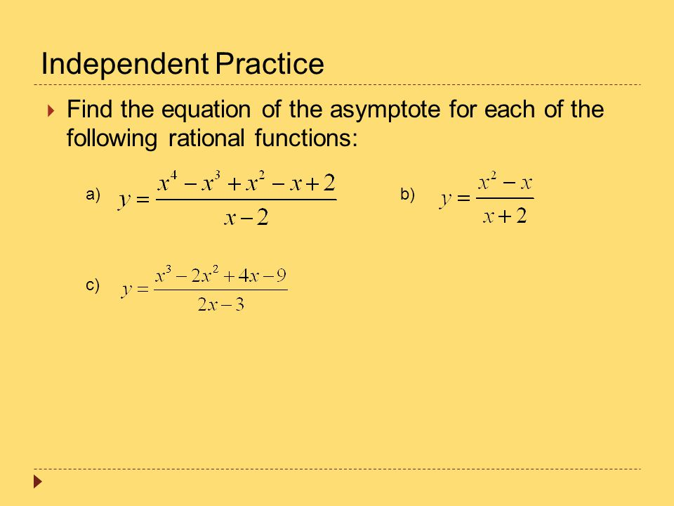 Independent Practice  Find the equation of the asymptote for each of the following rational functions: a)b) c)