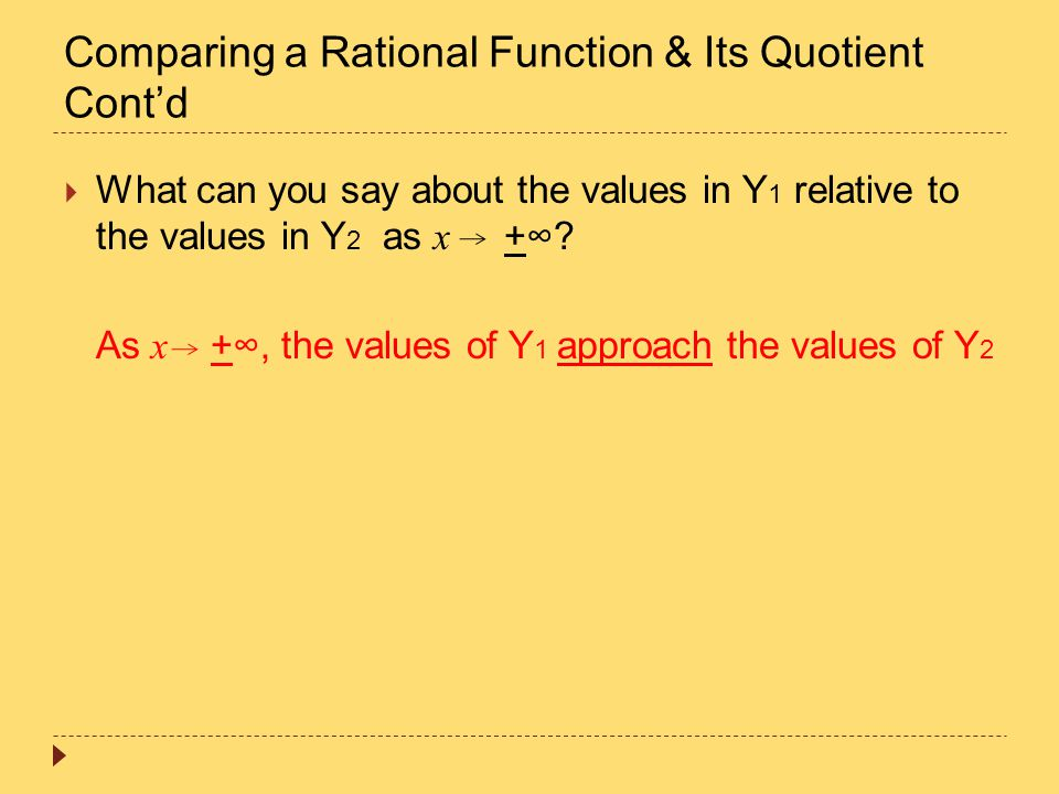 Comparing a Rational Function & Its Quotient Cont'd  What can you say about the values in Y 1 relative to the values in Y 2 as x +∞? As x +∞, the val