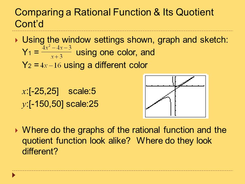 Comparing a Rational Function & Its Quotient Cont'd  Using the window settings shown, graph and sketch: Y 1 = using one color, and Y 2 = using a diff