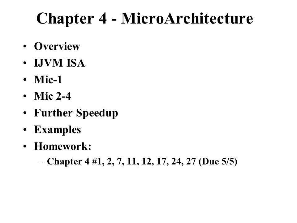 Chapter 4 - MicroArchitecture Overview IJVM ISA Mic-1 Mic 2-4 Further Speedup Examples Homework: –Chapter 4 #1, 2, 7, 11, 12, 17, 24, 27 (Due 5/5)