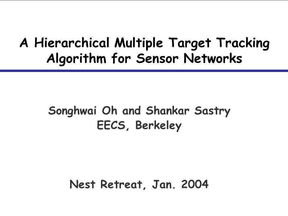 A Hierarchical Multiple Target Tracking Algorithm for Sensor Networks Songhwai Oh and Shankar Sastry EECS, Berkeley Nest Retreat, Jan. 2004