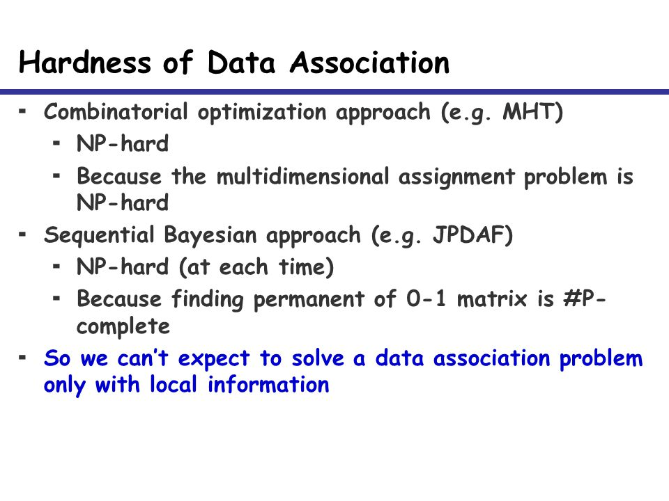 Hardness of Data Association  Combinatorial optimization approach (e.g. MHT)  NP-hard  Because the multidimensional assignment problem is NP-hard 
