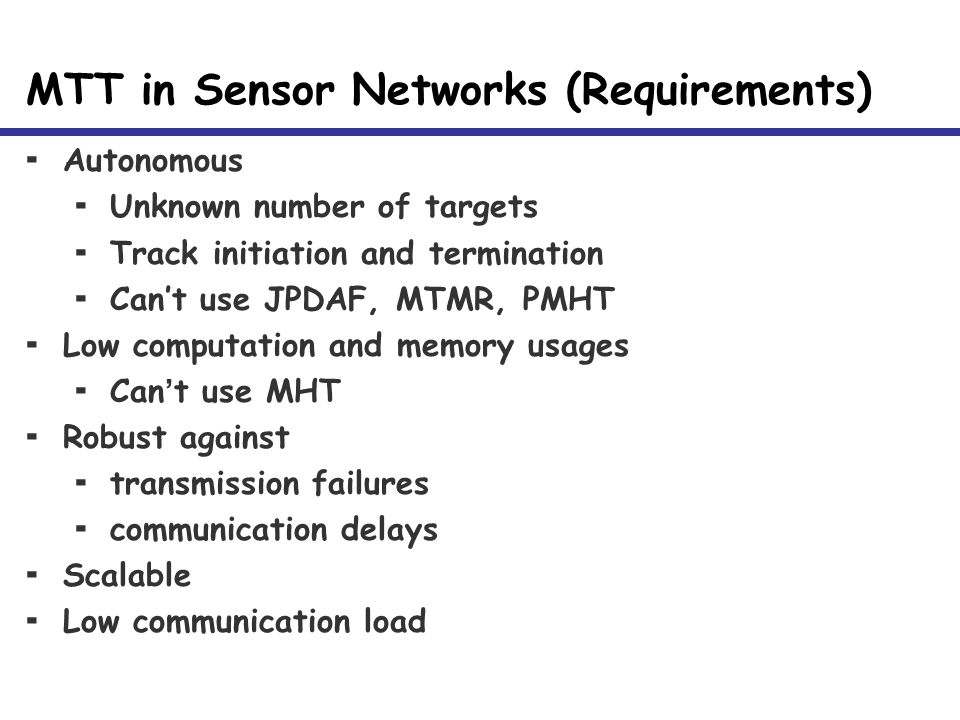 MTT in Sensor Networks (Requirements)  Autonomous  Unknown number of targets  Track initiation and termination  Can't use JPDAF, MTMR, PMHT  Low