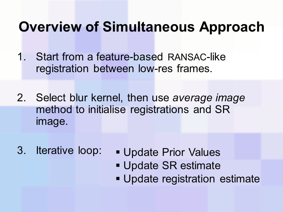 Overview of Simultaneous Approach 1.Start from a feature-based RANSAC -like registration between low-res frames. 2.Select blur kernel, then use averag