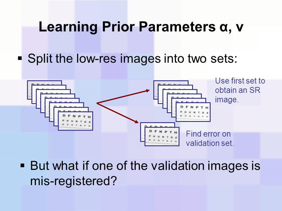 Learning Prior Parameters α, ν  Split the low-res images into two sets: Use first set to obtain an SR image. Find error on validation set.  But what