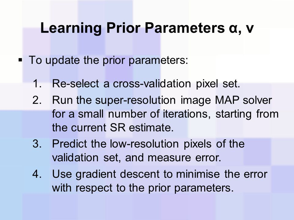 Learning Prior Parameters α, ν  To update the prior parameters: 1.Re-select a cross-validation pixel set. 2.Run the super-resolution image MAP solver