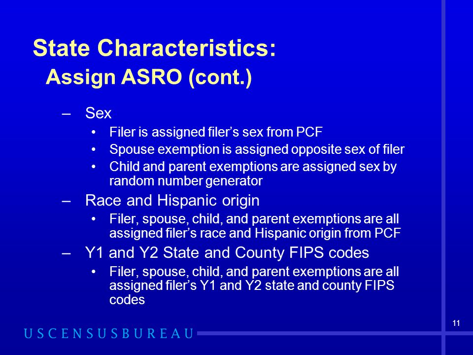 11 State Characteristics: Assign ASRO (cont.) –Sex Filer is assigned filer's sex from PCF Spouse exemption is assigned opposite sex of filer Child and parent exemptions are assigned sex by random number generator –Race and Hispanic origin Filer, spouse, child, and parent exemptions are all assigned filer's race and Hispanic origin from PCF –Y1 and Y2 State and County FIPS codes Filer, spouse, child, and parent exemptions are all assigned filer's Y1 and Y2 state and county FIPS codes