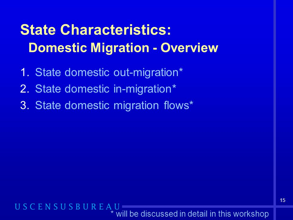 15 State Characteristics: Domestic Migration - Overview 1.State domestic out-migration* 2.State domestic in-migration* 3.State domestic migration flows* * will be discussed in detail in this workshop