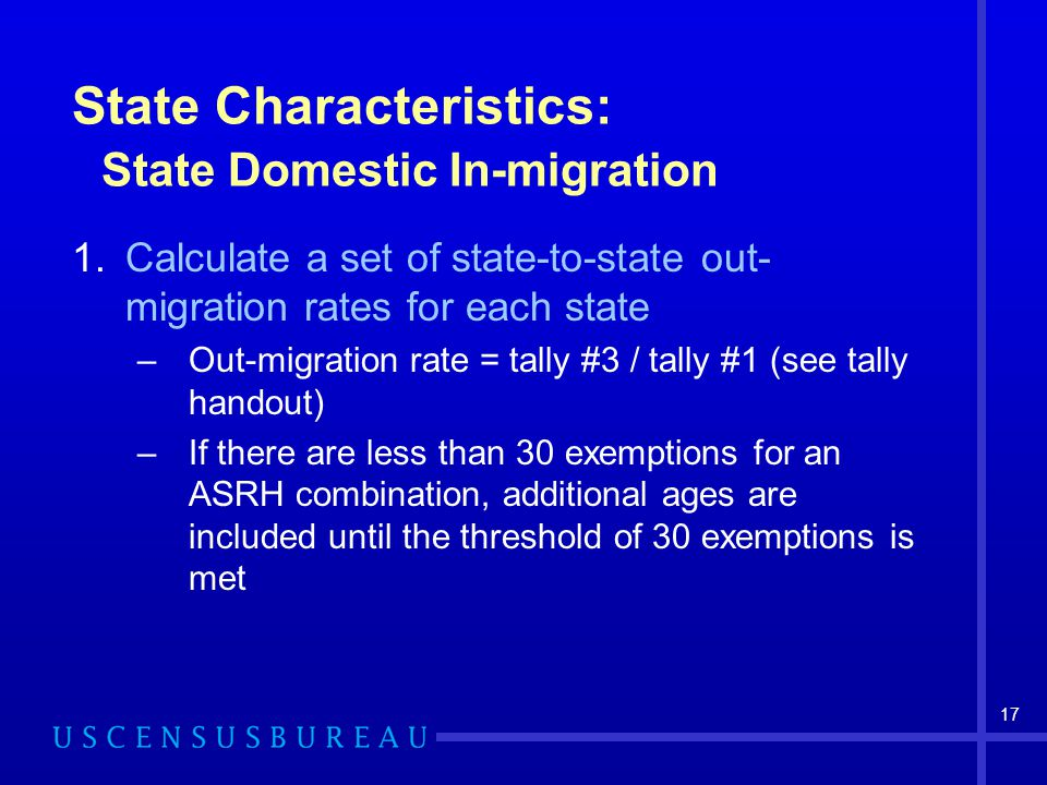 17 State Characteristics: State Domestic In-migration 1.Calculate a set of state-to-state out- migration rates for each state –Out-migration rate = tally #3 / tally #1 (see tally handout) –If there are less than 30 exemptions for an ASRH combination, additional ages are included until the threshold of 30 exemptions is met