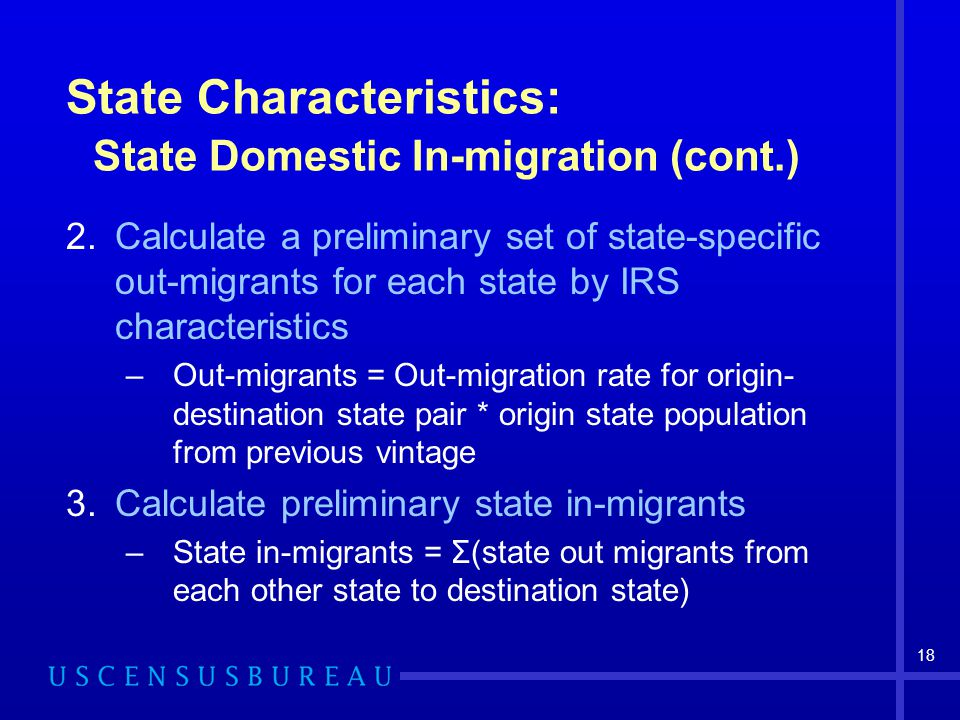 18 State Characteristics: State Domestic In-migration (cont.) 2.Calculate a preliminary set of state-specific out-migrants for each state by IRS characteristics –Out-migrants = Out-migration rate for origin- destination state pair * origin state population from previous vintage 3.Calculate preliminary state in-migrants –State in-migrants = Σ(state out migrants from each other state to destination state)