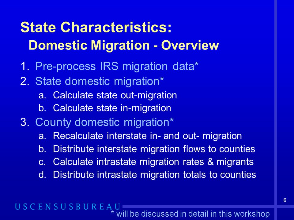 6 State Characteristics: Domestic Migration - Overview 1.Pre-process IRS migration data* 2.State domestic migration* a.Calculate state out-migration b.Calculate state in-migration 3.County domestic migration* a.Recalculate interstate in- and out- migration b.Distribute interstate migration flows to counties c.Calculate intrastate migration rates & migrants d.Distribute intrastate migration totals to counties * will be discussed in detail in this workshop