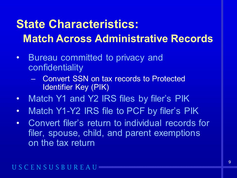 9 State Characteristics: Match Across Administrative Records Bureau committed to privacy and confidentiality –Convert SSN on tax records to Protected Identifier Key (PIK) Match Y1 and Y2 IRS files by filer's PIK Match Y1-Y2 IRS file to PCF by filer's PIK Convert filer's return to individual records for filer, spouse, child, and parent exemptions on the tax return