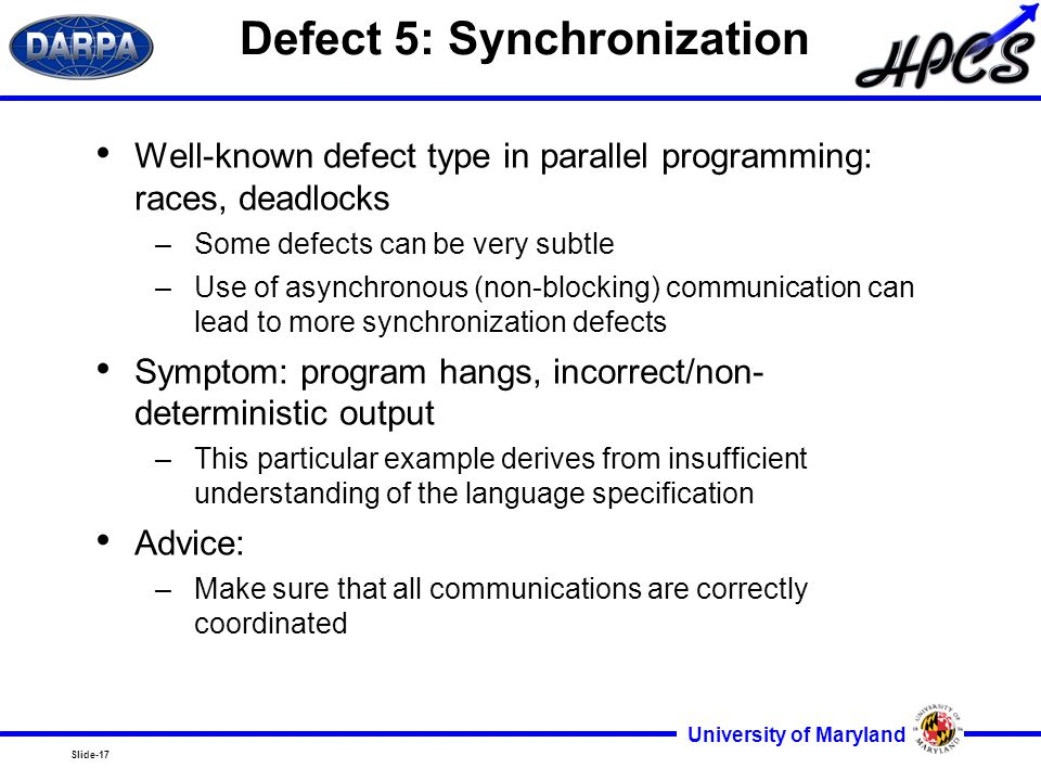 Slide-17 University of Maryland Defect 5: Synchronization Well-known defect type in parallel programming: races, deadlocks –Some defects can be very subtle –Use of asynchronous (non-blocking) communication can lead to more synchronization defects Symptom: program hangs, incorrect/non- deterministic output –This particular example derives from insufficient understanding of the language specification Advice: –Make sure that all communications are correctly coordinated