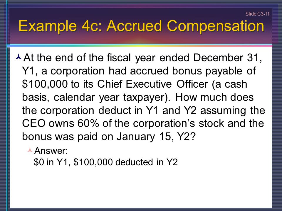 Slide C3-11 Example 4c: Accrued Compensation At the end of the fiscal year ended December 31, Y1, a corporation had accrued bonus payable of $100,000 to its Chief Executive Officer (a cash basis, calendar year taxpayer).