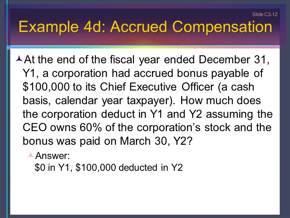 Slide C3-12 Example 4d: Accrued Compensation At the end of the fiscal year ended December 31, Y1, a corporation had accrued bonus payable of $100,000 to its Chief Executive Officer (a cash basis, calendar year taxpayer).