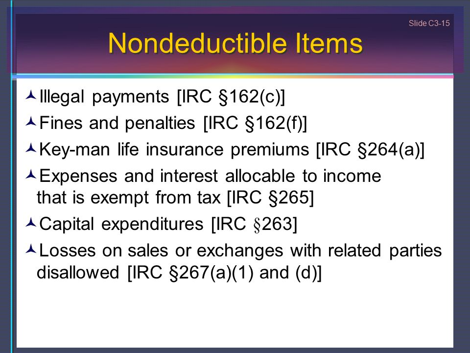 Slide C3-15 Nondeductible Items Illegal payments [IRC §162(c)] Fines and penalties [IRC §162(f)] Key-man life insurance premiums [IRC §264(a)] Expense