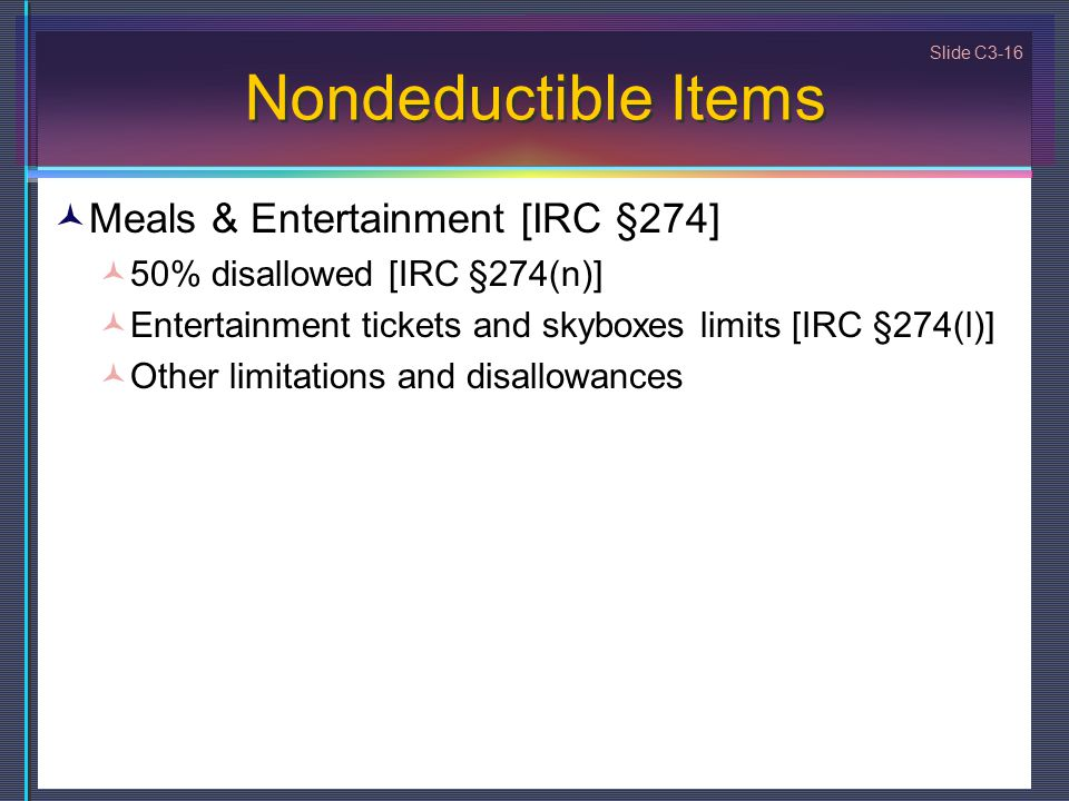 Slide C3-16 Nondeductible Items Meals & Entertainment [IRC §274] 50% disallowed [IRC §274(n)] Entertainment tickets and skyboxes limits [IRC §274(l)] Other limitations and disallowances