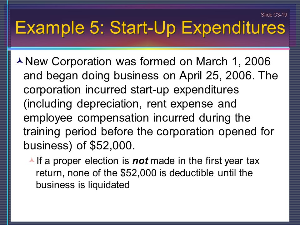 Slide C3-19 Example 5: Start-Up Expenditures New Corporation was formed on March 1, 2006 and began doing business on April 25, 2006. The corporation i