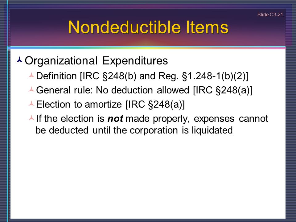 Slide C3-21 Nondeductible Items Organizational Expenditures Definition [IRC §248(b) and Reg. §1.248-1(b)(2)] General rule: No deduction allowed [IRC §
