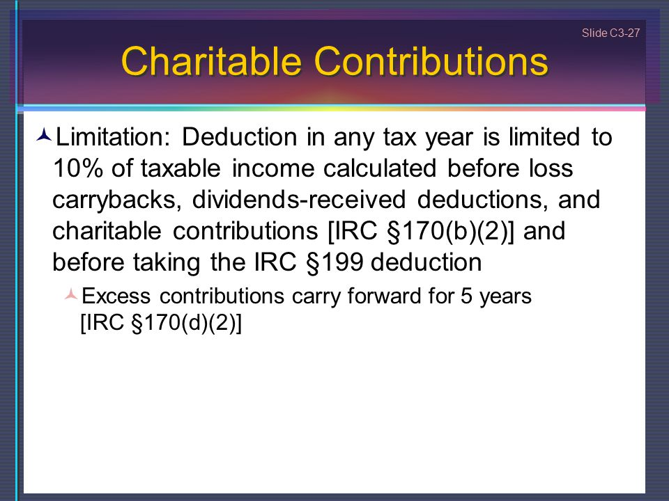 Slide C3-27 Charitable Contributions Limitation: Deduction in any tax year is limited to 10% of taxable income calculated before loss carrybacks, divi