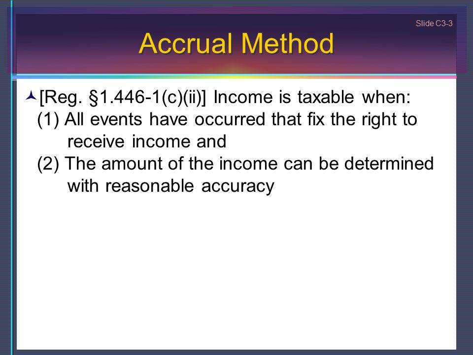 Slide C3-3 Accrual Method [Reg. §1.446-1(c)(ii)] Income is taxable when: (1) All events have occurred that fix the right to receive income and (2) The