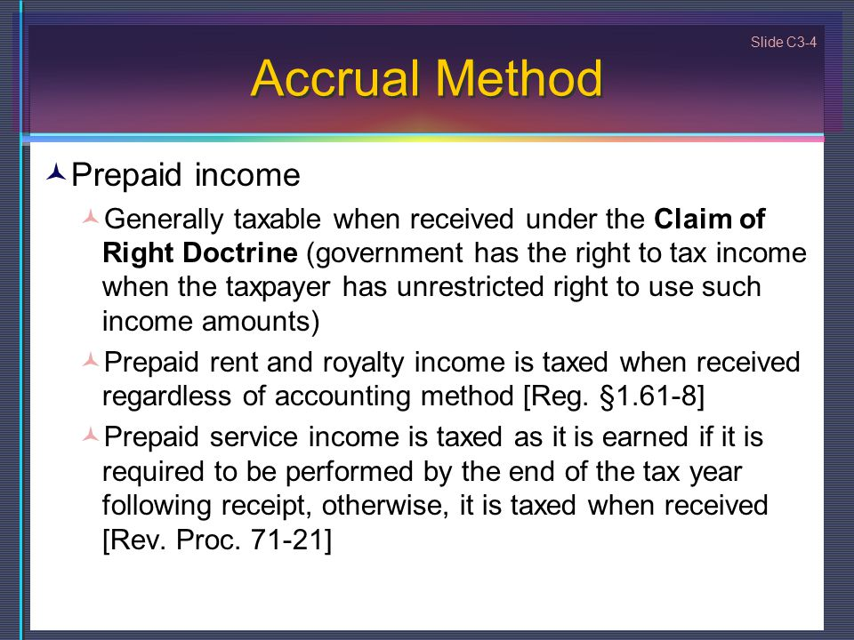 Slide C3-4 Accrual Method Prepaid income Generally taxable when received under the Claim of Right Doctrine (government has the right to tax income when the taxpayer has unrestricted right to use such income amounts) Prepaid rent and royalty income is taxed when received regardless of accounting method [Reg.