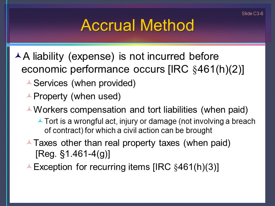 Slide C3-6 Accrual Method A liability (expense) is not incurred before economic performance occurs [IRC §461(h)(2)] Services (when provided) Property (when used) Workers compensation and tort liabilities (when paid) Tort is a wrongful act, injury or damage (not involving a breach of contract) for which a civil action can be brought Taxes other than real property taxes (when paid) [Reg.