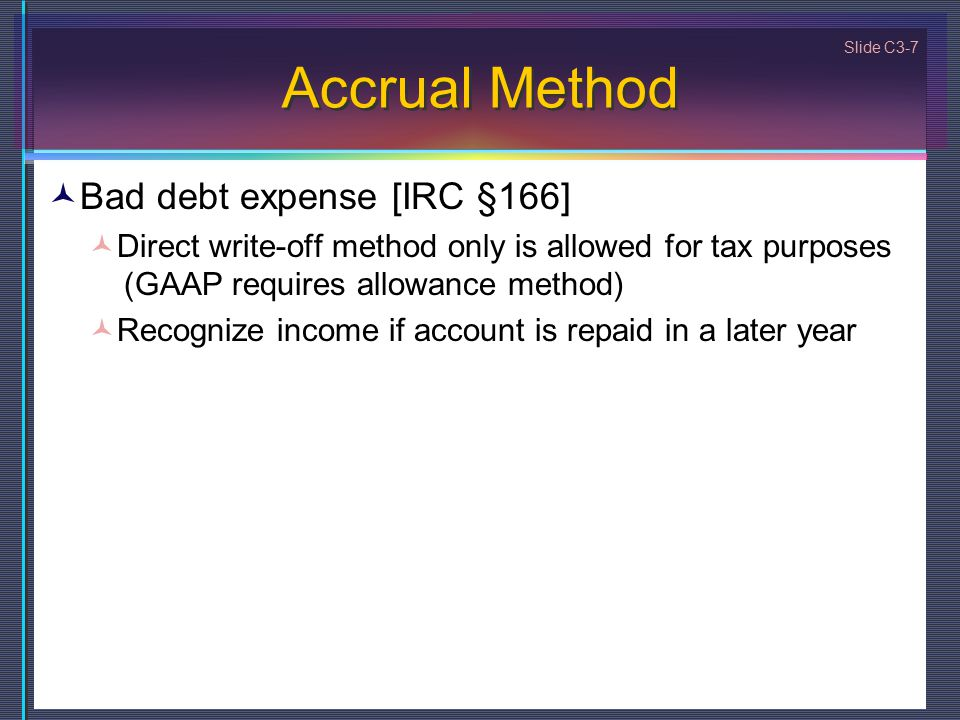 Slide C3-7 Accrual Method Bad debt expense [IRC §166] Direct write-off method only is allowed for tax purposes (GAAP requires allowance method) Recognize income if account is repaid in a later year