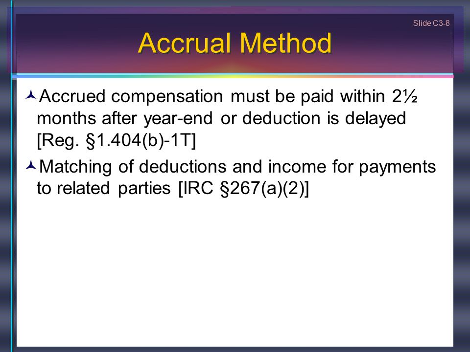 Slide C3-8 Accrual Method Accrued compensation must be paid within 2½ months after year-end or deduction is delayed [Reg. §1.404(b)-1T] Matching of de