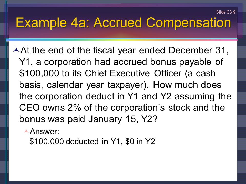 Slide C3-9 Example 4a: Accrued Compensation At the end of the fiscal year ended December 31, Y1, a corporation had accrued bonus payable of $100,000 to its Chief Executive Officer (a cash basis, calendar year taxpayer).