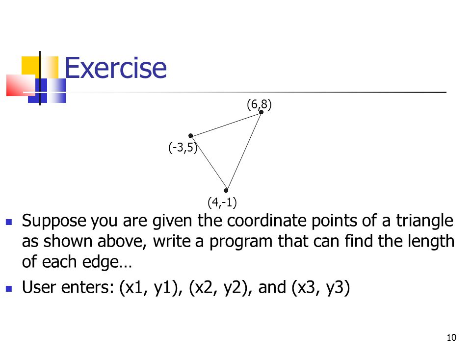 Exercise Suppose you are given the coordinate points of a triangle as shown above, write a program that can find the length of each edge… User enters: (x1, y1), (x2, y2), and (x3, y3) 10 (-3,5) (4,-1) (6,8)