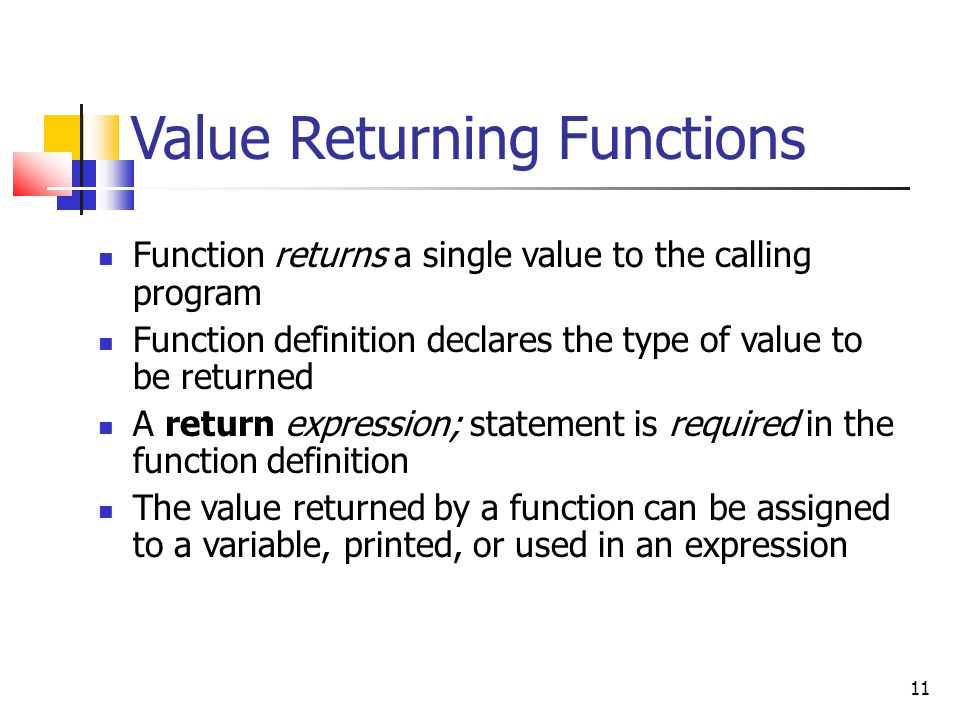 11 Value Returning Functions Function returns a single value to the calling program Function definition declares the type of value to be returned A return expression; statement is required in the function definition The value returned by a function can be assigned to a variable, printed, or used in an expression