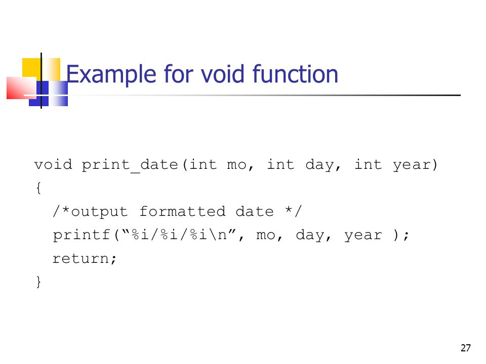 27 Example for void function void print_date(int mo, int day, int year) { /*output formatted date */ printf( %i/%i/%i\n , mo, day, year ); return; }