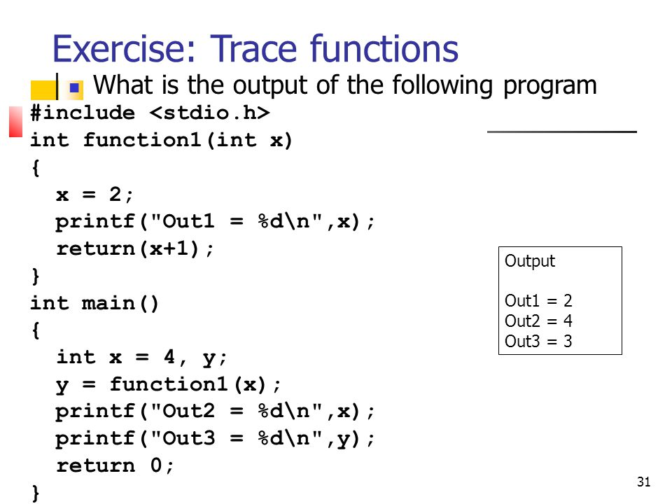 31 Exercise: Trace functions What is the output of the following program Output Out1 = 2 Out2 = 4 Out3 = 3 #include int function1(int x) { x = 2; printf( Out1 = %d\n ,x); return(x+1); } int main() { int x = 4, y; y = function1(x); printf( Out2 = %d\n ,x); printf( Out3 = %d\n ,y); return 0; }