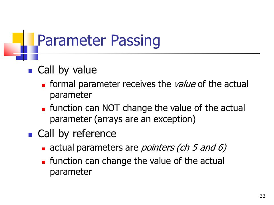 33 Parameter Passing Call by value formal parameter receives the value of the actual parameter function can NOT change the value of the actual parameter (arrays are an exception) Call by reference actual parameters are pointers (ch 5 and 6) function can change the value of the actual parameter