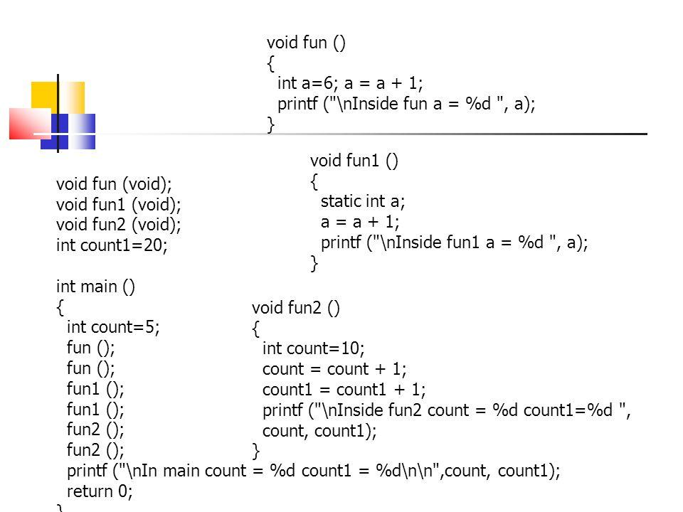 void fun (void); void fun1 (void); void fun2 (void); int count1=20; int main () { int count=5; fun (); fun1 (); fun2 (); printf ( \nIn main count = %d count1 = %d\n\n ,count, count1); return 0; } void fun () { int a=6; a = a + 1; printf ( \nInside fun a = %d , a); } void fun2 () { int count=10; count = count + 1; count1 = count1 + 1; printf ( \nInside fun2 count = %d count1=%d , count, count1); } void fun1 () { static int a; a = a + 1; printf ( \nInside fun1 a = %d , a); }