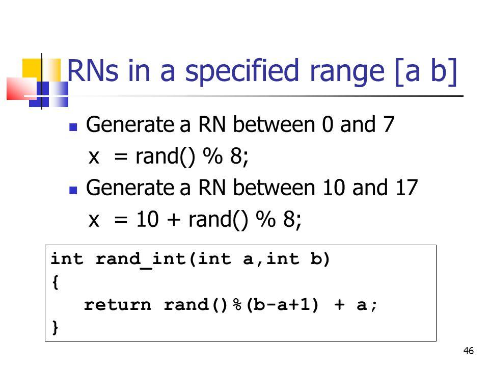 46 RNs in a specified range [a b] Generate a RN between 0 and 7 x = rand() % 8; Generate a RN between 10 and 17 x = 10 + rand() % 8; int rand_int(int a,int b) { return rand()%(b-a+1) + a; }