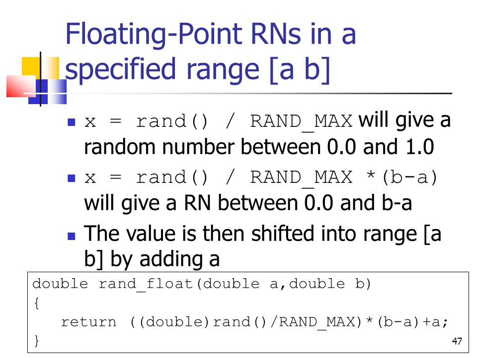 47 Floating-Point RNs in a specified range [a b] x = rand() / RAND_MAX will give a random number between 0.0 and 1.0 x = rand() / RAND_MAX *(b-a) will give a RN between 0.0 and b-a The value is then shifted into range [a b] by adding a double rand_float(double a,double b) { return ((double)rand()/RAND_MAX)*(b-a)+a; }