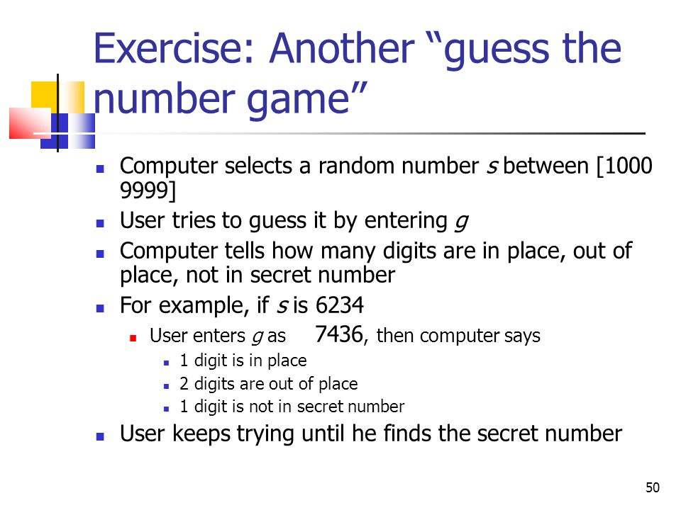 50 Exercise: Another guess the number game Computer selects a random number s between [1000 9999] User tries to guess it by entering g Computer tells how many digits are in place, out of place, not in secret number For example, if s is 6234 User enters g as 7436, then computer says 1 digit is in place 2 digits are out of place 1 digit is not in secret number User keeps trying until he finds the secret number