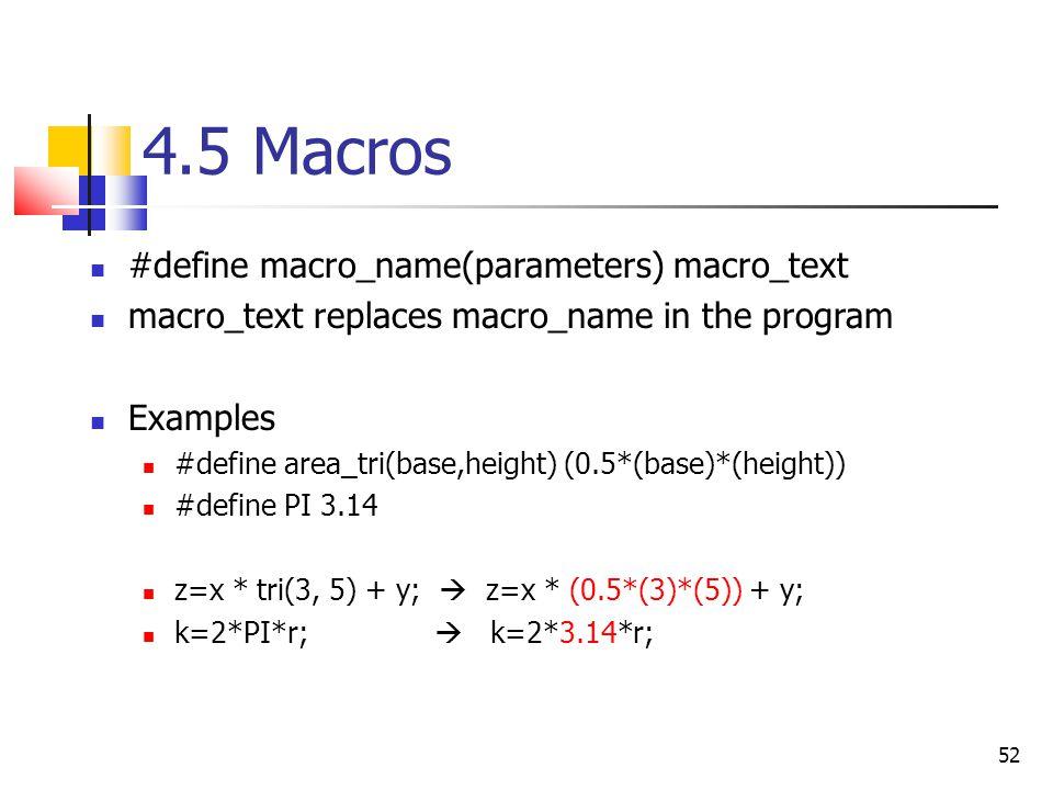 52 4.5 Macros #define macro_name(parameters) macro_text macro_text replaces macro_name in the program Examples #define area_tri(base,height) (0.5*(base)*(height)) #define PI 3.14 z=x * tri(3, 5) + y;  z=x * (0.5*(3)*(5)) + y; k=2*PI*r;  k=2*3.14*r;