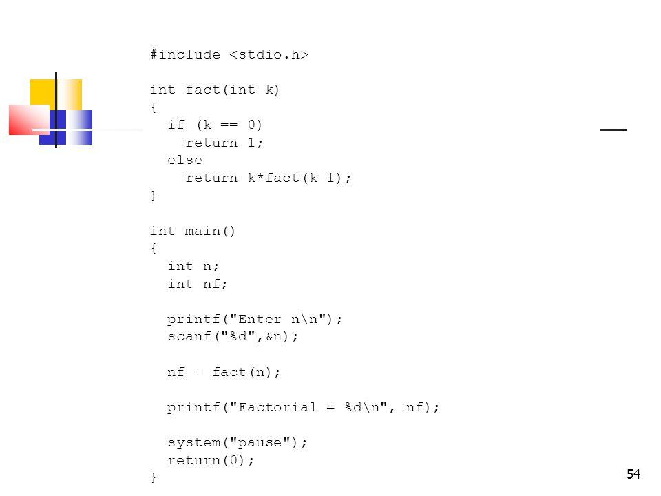 54 #include int fact(int k) { if (k == 0) return 1; else return k*fact(k-1); } int main() { int n; int nf; printf( Enter n\n ); scanf( %d ,&n); nf = fact(n); printf( Factorial = %d\n , nf); system( pause ); return(0); }