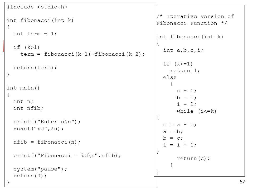57 #include int fibonacci(int k) { int term = 1; if (k>1) term = fibonacci(k-1)+fibonacci(k-2); return(term); } int main() { int n; int nfib; printf( Enter n\n ); scanf( %d ,&n); nfib = fibonacci(n); printf( Fibonacci = %d\n ,nfib); system( pause ); return(0); } /* Iterative Version of Fibonacci Function */ int fibonacci(int k) { int a,b,c,i; if (k<=1) return 1; else { a = 1; b = 1; i = 2; while (i<=k) { c = a + b; a = b; b = c; i = i + 1; } return(c); }