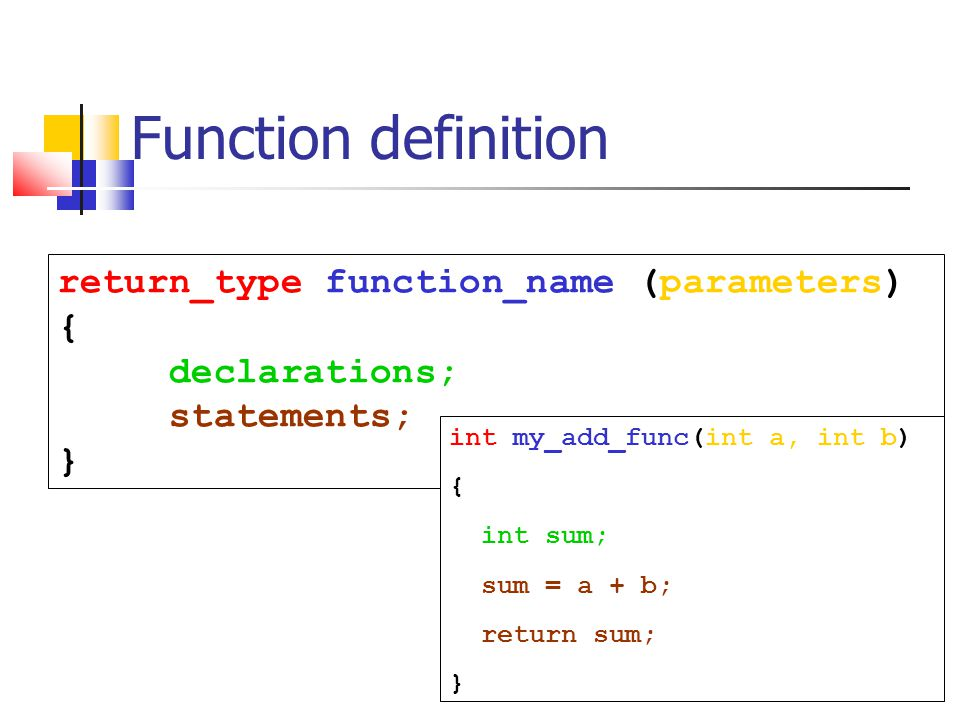6 Function definition return_type function_name (parameters) { declarations; statements; } int my_add_func(int a, int b) { int sum; sum = a + b; return sum; }