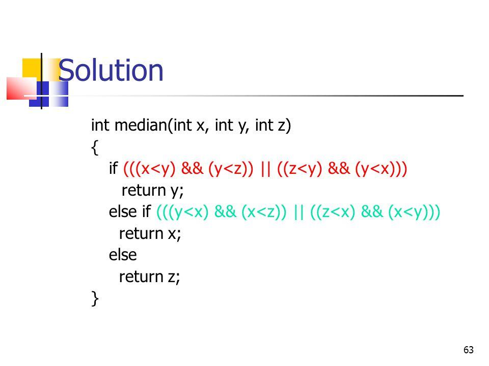 63 Solution int median(int x, int y, int z) { if (((x<y) && (y<z))    ((z<y) && (y<x))) return y; else if (((y<x) && (x<z))    ((z<x) && (x<y))) return x; else return z; }