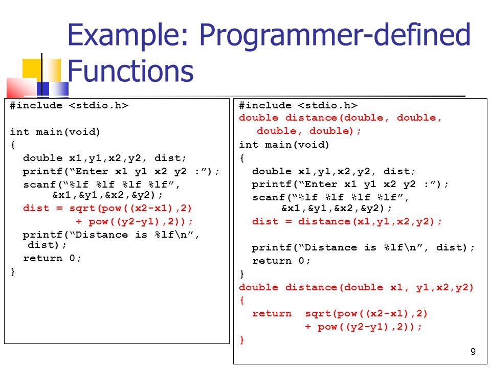 9 Example: Programmer-defined Functions #include int main(void) { double x1,y1,x2,y2, dist; printf( Enter x1 y1 x2 y2 : ); scanf( %lf %lf %lf %lf , &x1,&y1,&x2,&y2); dist = sqrt(pow((x2-x1),2) + pow((y2-y1),2)); printf( Distance is %lf\n , dist); return 0; } #include double distance(double, double, double, double); int main(void) { double x1,y1,x2,y2, dist; printf( Enter x1 y1 x2 y2 : ); scanf( %lf %lf %lf %lf , &x1,&y1,&x2,&y2); dist = distance(x1,y1,x2,y2); printf( Distance is %lf\n , dist); return 0; } double distance(double x1, y1,x2,y2) { return sqrt(pow((x2-x1),2) + pow((y2-y1),2)); }