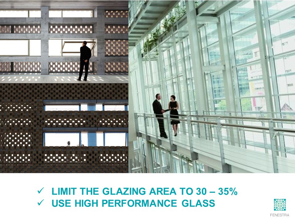LIMIT THE GLAZING AREA TO 30 – 35% USE HIGH PERFORMANCE GLASS